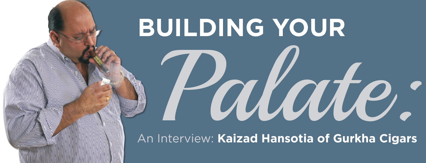Building Your Palate: An Interview with Kaizad Hansotia of Gurkha Cigars