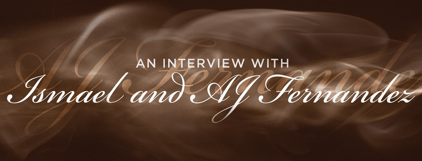 An Interview with Ismael and AJ Fernandez