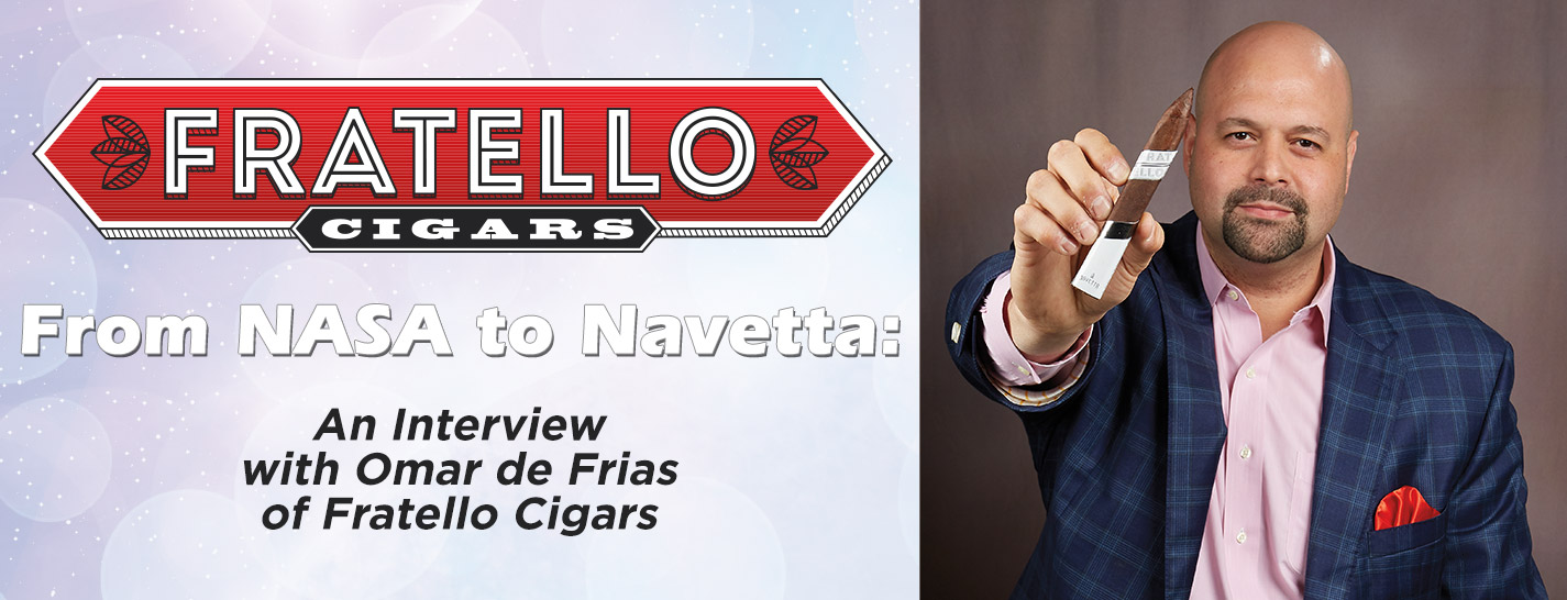 From NASA to Navetta: an Interview with Omar de Frias of Fratello Cigars