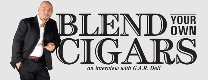 Blend Your Own Cigars An Interview With GAR Deli